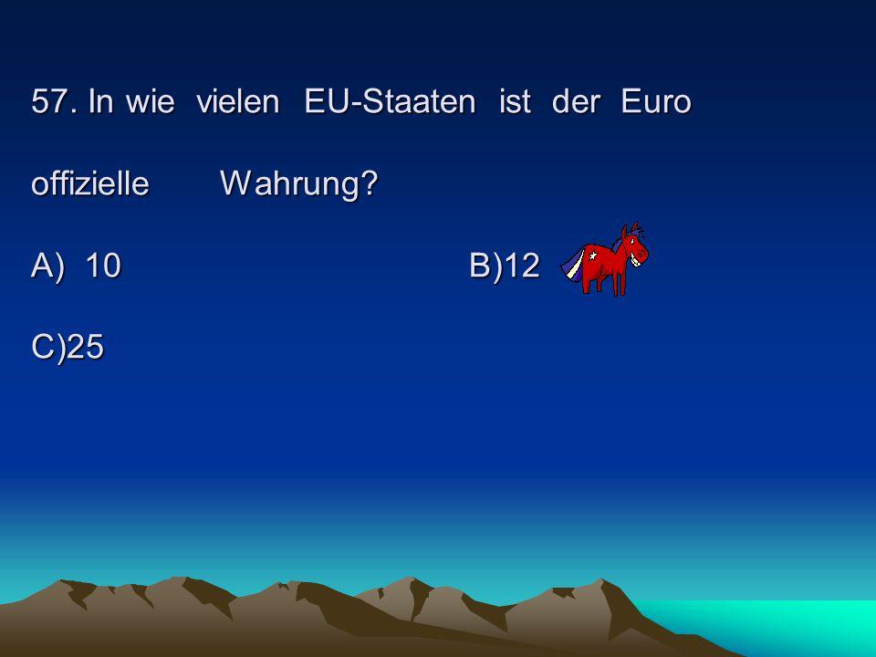 57. In wie vielen EU-Staaten ist der Euro offizielle Wahrung. A) 10