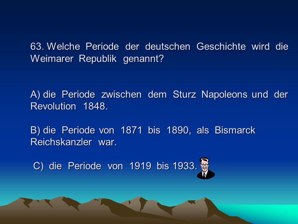 63. Welche Periode der deutschen Geschichte wird die Weimarer Republik genannt.