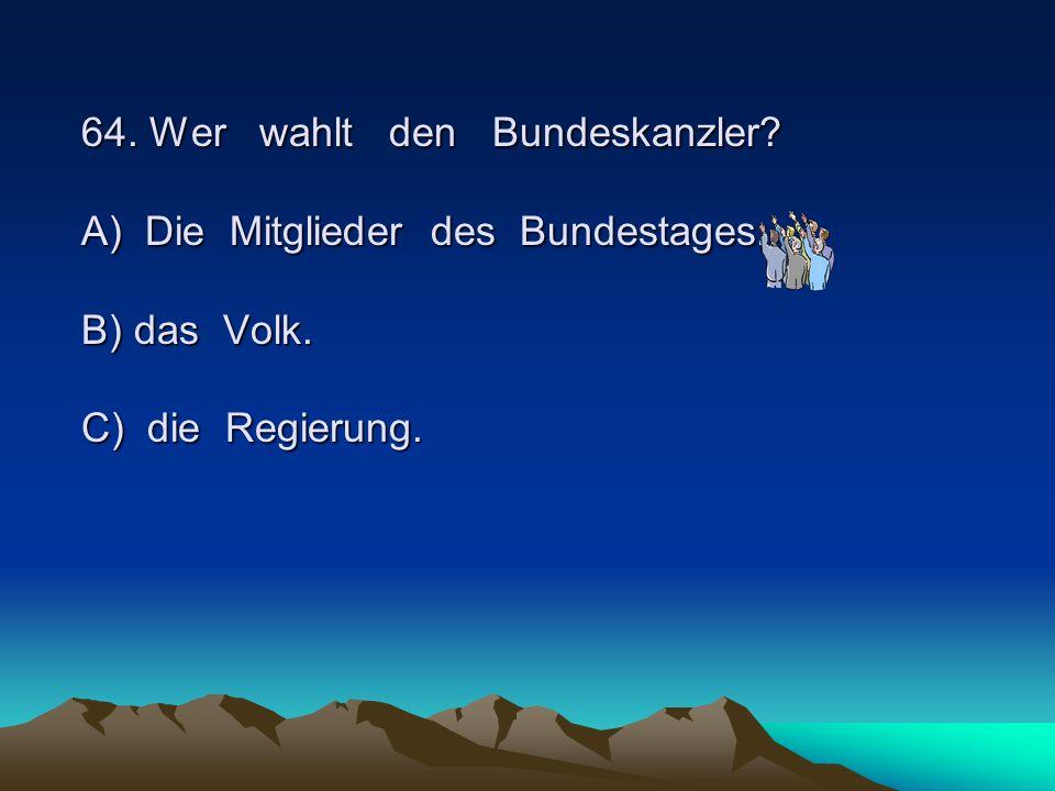 64. Wer wahlt den Bundeskanzler. A) Die Mitglieder des Bundestages
