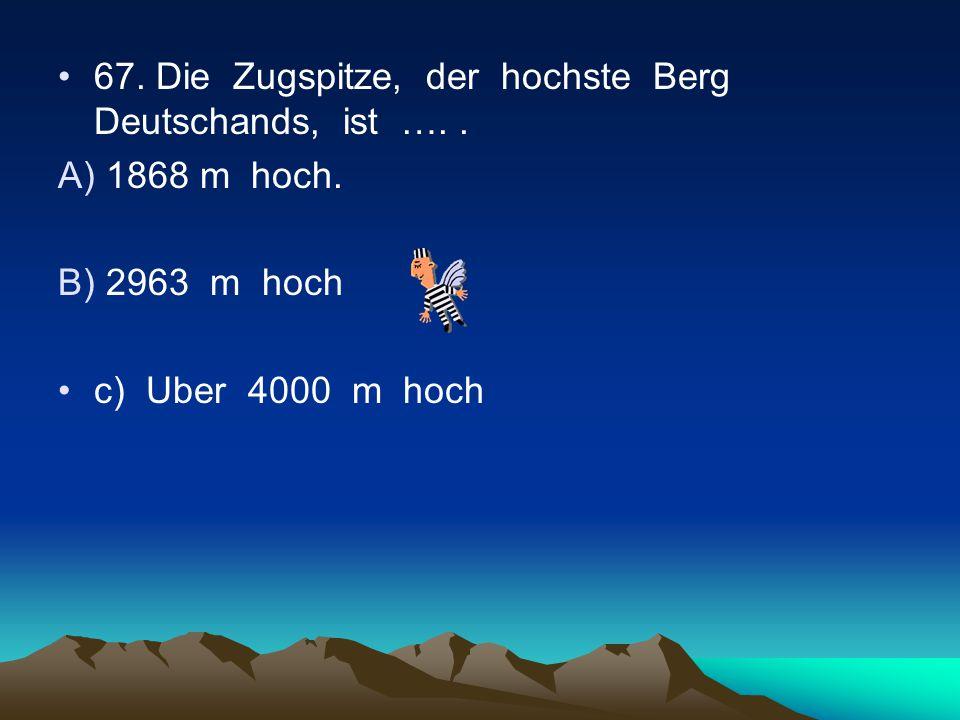 67. Die Zugspitze, der hochste Berg Deutschands, ist …. .