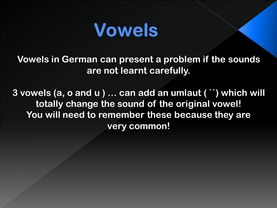 Vowels Vowels in German can present a problem if the sounds are not learnt carefully. 3 vowels (a, o and u ) … can add an umlaut ( ``) which will.