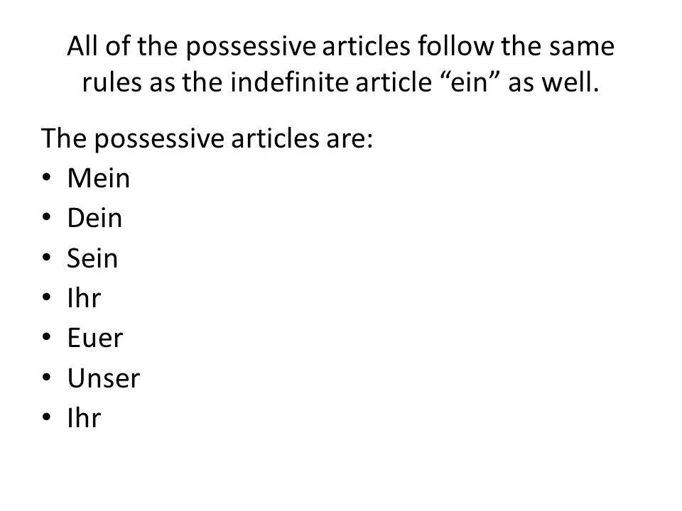 All of the possessive articles follow the same rules as the indefinite article ein as well.