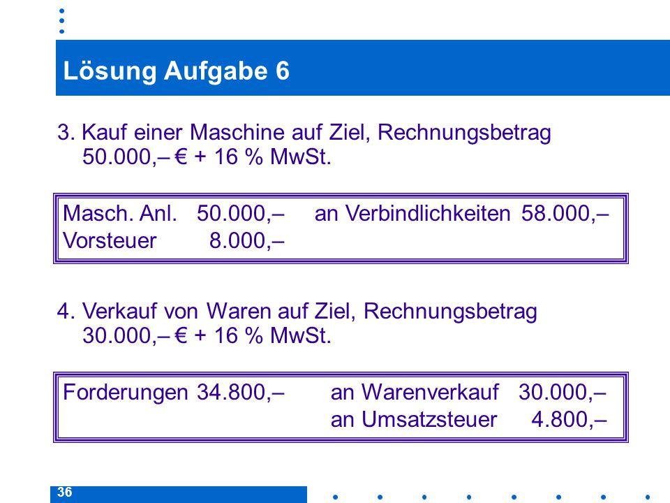 Lösung Aufgabe 6 3. Kauf einer Maschine auf Ziel, Rechnungsbetrag 50.000,– € + 16 % MwSt.