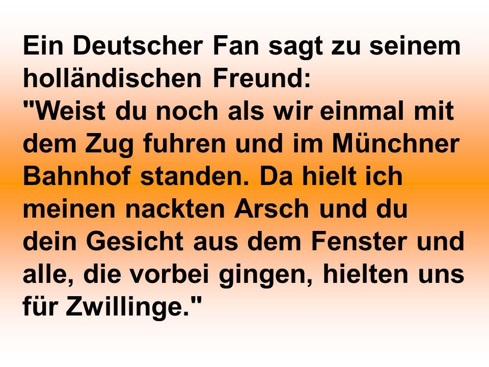 Ein Deutscher Fan sagt zu seinem holländischen Freund: