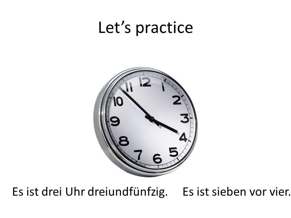 Let's practice Es ist drei Uhr dreiundfünfzig. Es ist sieben vor vier.