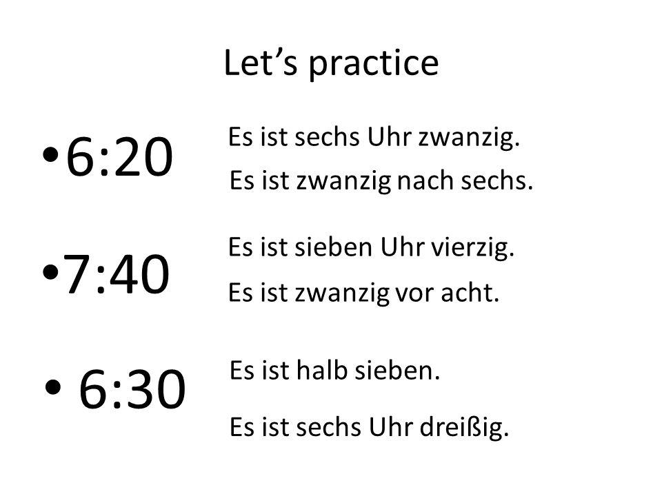 6:20 7:40 6:30 Let's practice Es ist sechs Uhr zwanzig.