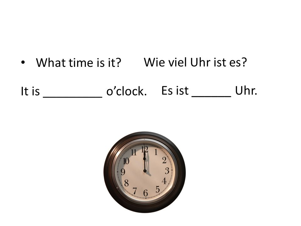 What time is it Wie viel Uhr ist es It is _________ o'clock. Es ist ______ Uhr.