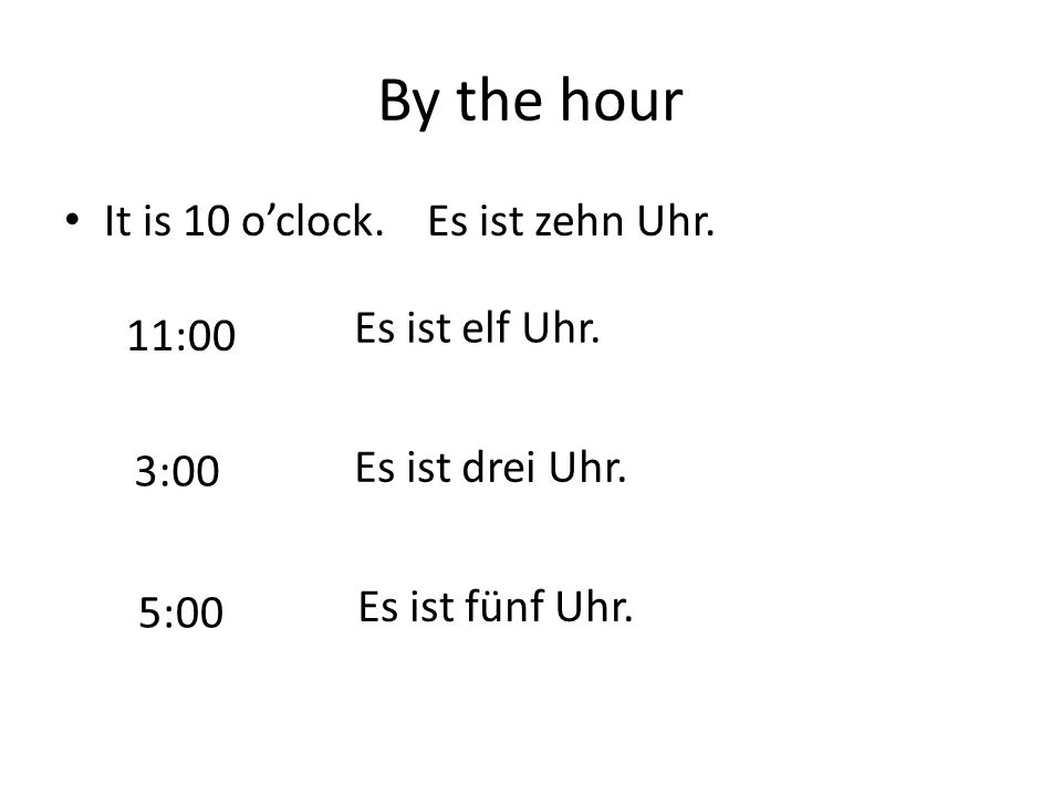 By the hour It is 10 o'clock. Es ist zehn Uhr. Es ist elf Uhr. 11:00