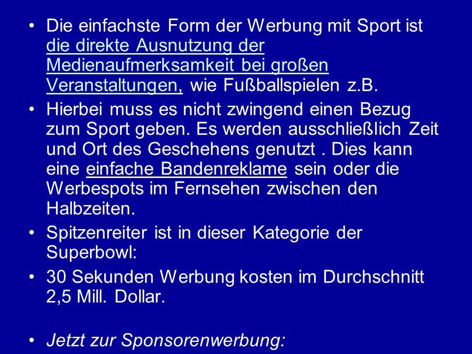 Die einfachste Form der Werbung mit Sport ist die direkte Ausnutzung der Medienaufmerksamkeit bei großen Veranstaltungen, wie Fußballspielen z.B.