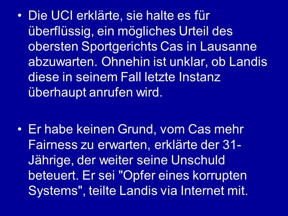 Die UCI erklärte, sie halte es für überflüssig, ein mögliches Urteil des obersten Sportgerichts Cas in Lausanne abzuwarten. Ohnehin ist unklar, ob Landis diese in seinem Fall letzte Instanz überhaupt anrufen wird.
