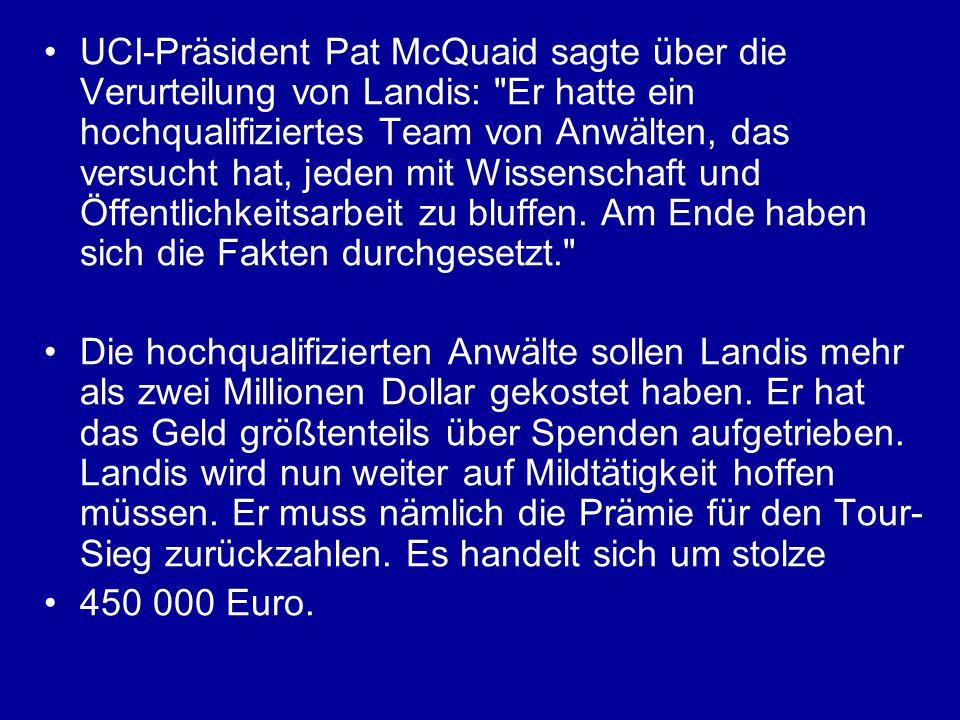 UCI-Präsident Pat McQuaid sagte über die Verurteilung von Landis: Er hatte ein hochqualifiziertes Team von Anwälten, das versucht hat, jeden mit Wissenschaft und Öffentlichkeitsarbeit zu bluffen. Am Ende haben sich die Fakten durchgesetzt.