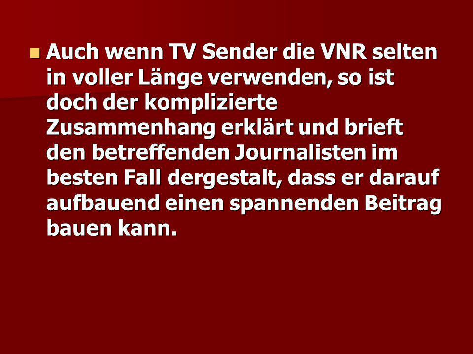 Auch wenn TV Sender die VNR selten in voller Länge verwenden, so ist doch der komplizierte Zusammenhang erklärt und brieft den betreffenden Journalisten im besten Fall dergestalt, dass er darauf aufbauend einen spannenden Beitrag bauen kann.