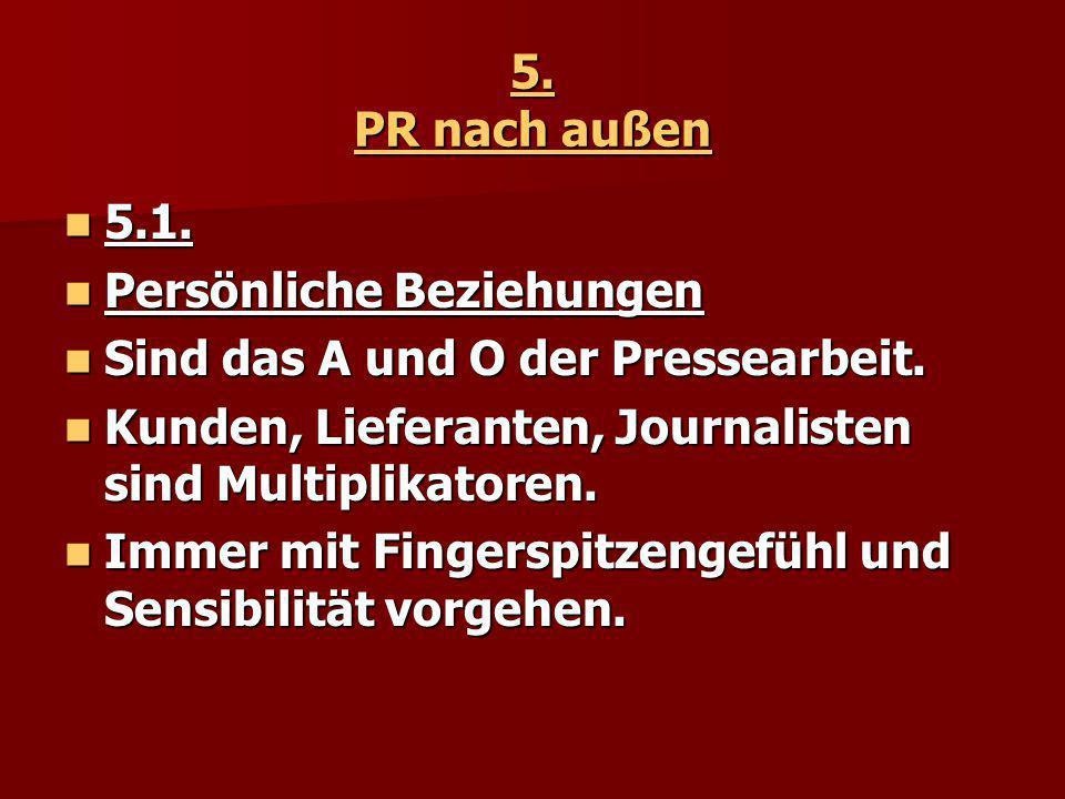 5. PR nach außen 5.1. Persönliche Beziehungen. Sind das A und O der Pressearbeit. Kunden, Lieferanten, Journalisten sind Multiplikatoren.