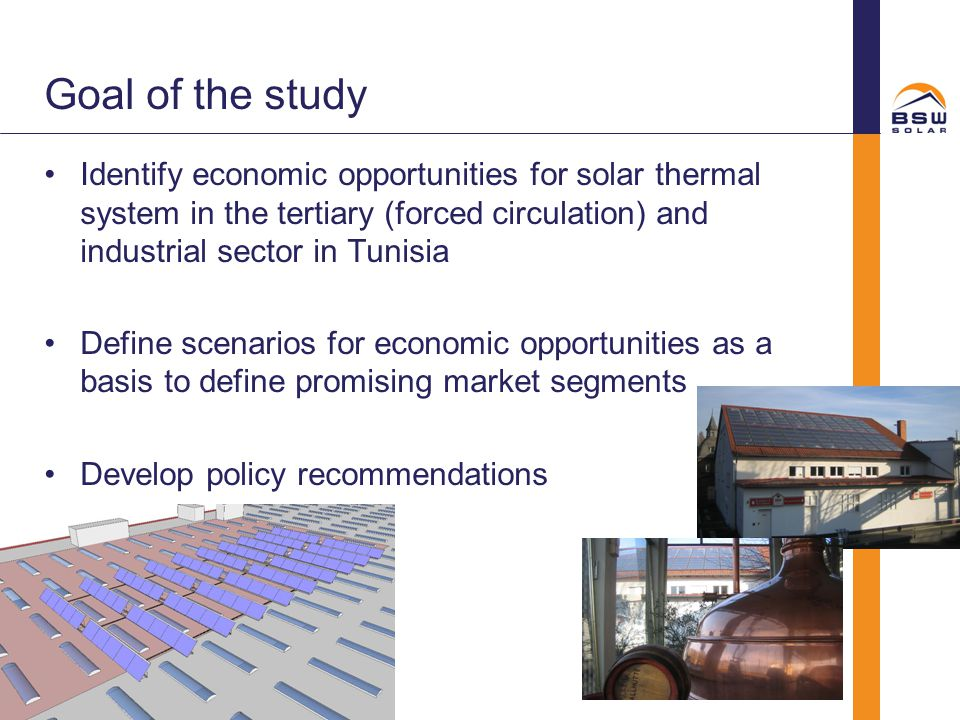 Goal of the study Identify economic opportunities for solar thermal system in the tertiary (forced circulation) and industrial sector in Tunisia.