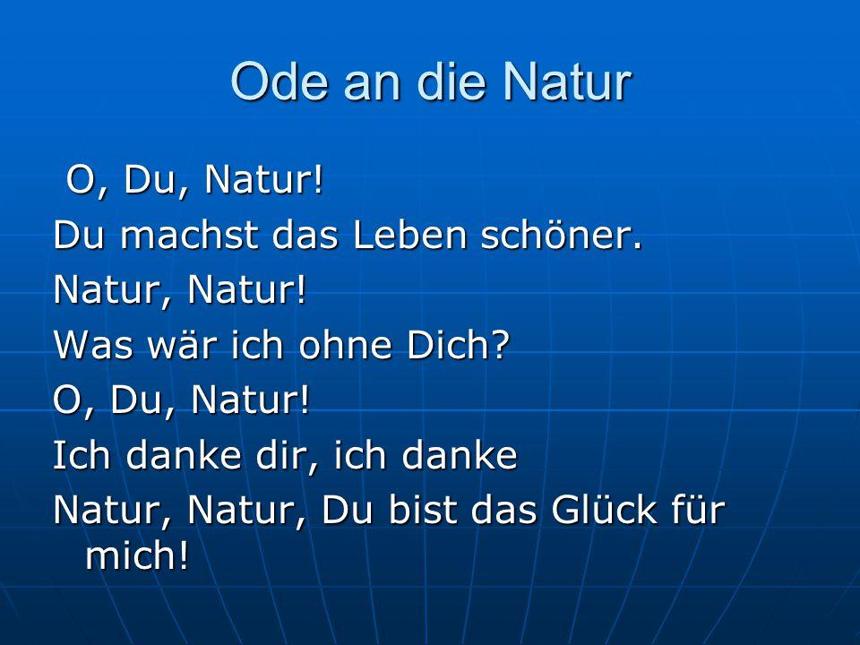 Ode an die Natur O, Du, Natur! Du machst das Leben schöner.