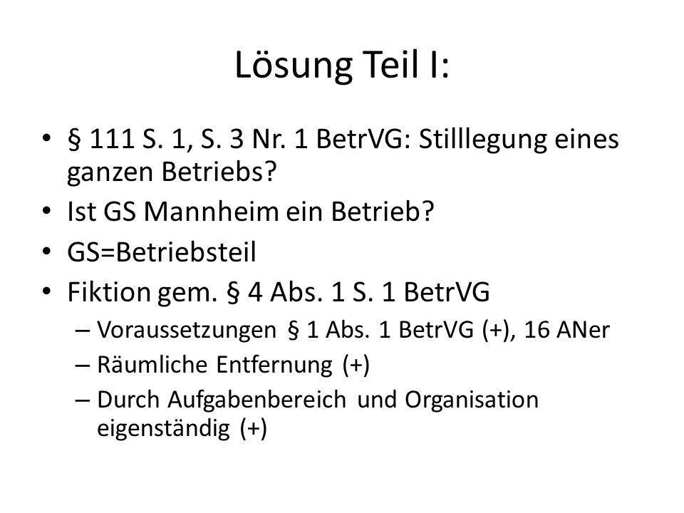 Lösung Teil I: § 111 S. 1, S. 3 Nr. 1 BetrVG: Stilllegung eines ganzen Betriebs Ist GS Mannheim ein Betrieb