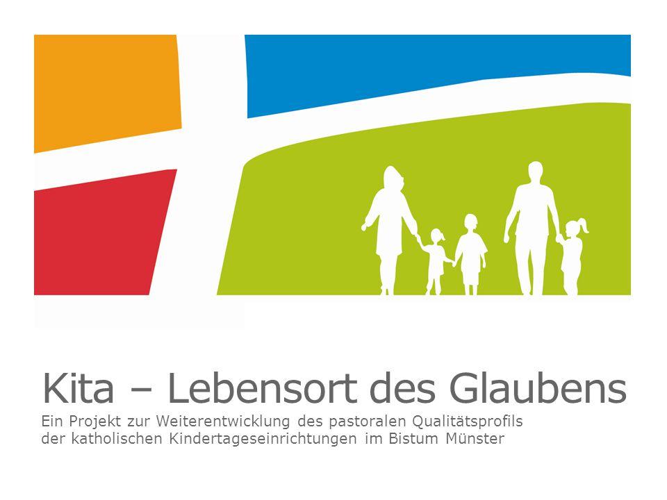 Kita – Lebensort des Glaubens Ein Projekt zur Weiterentwicklung des pastoralen Qualitätsprofils der katholischen Kindertageseinrichtungen im Bistum Münster
