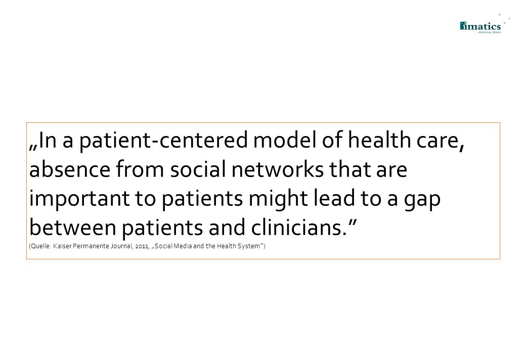 """In a patient-centered model of health care, absence from social networks that are important to patients might lead to a gap between patients and clinicians. (Quelle: Kaiser Permanente Journal, 2011, ""Social Media and the Health System )"