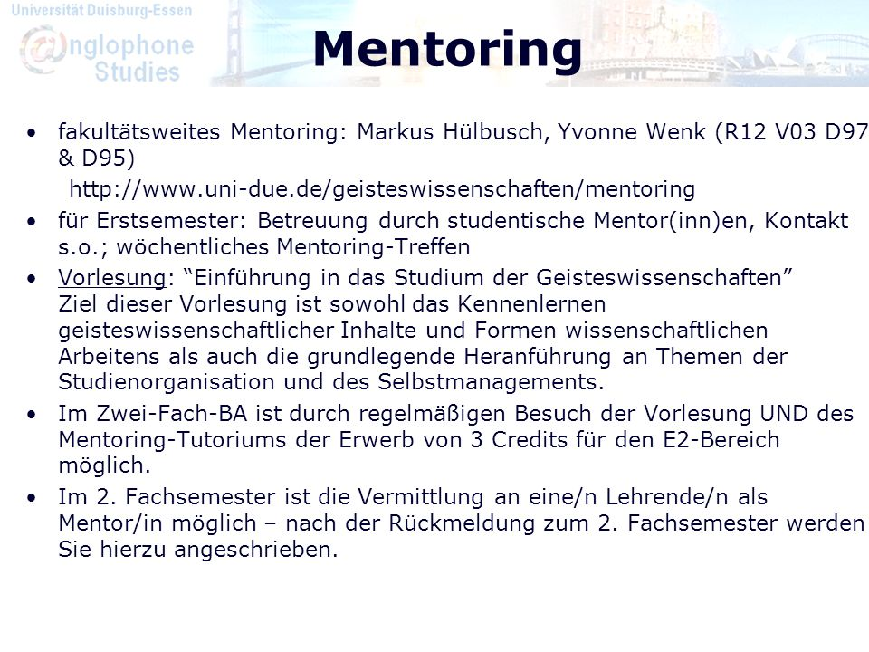 Mentoring fakultätsweites Mentoring: Markus Hülbusch, Yvonne Wenk (R12 V03 D97 & D95) http://www.uni-due.de/geisteswissenschaften/mentoring.