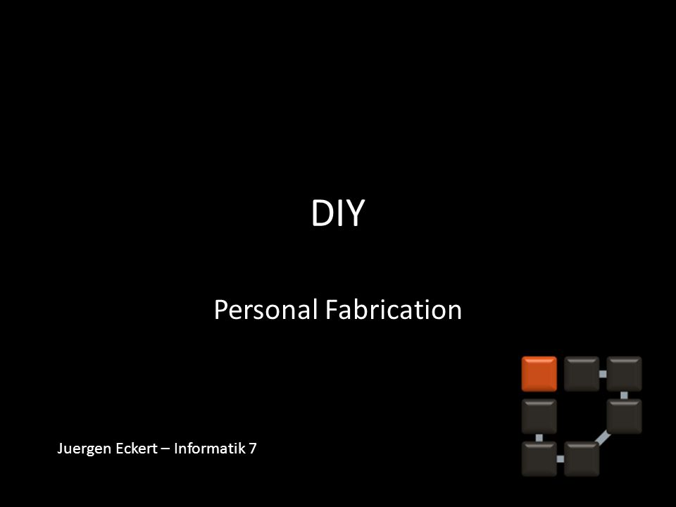DIY Personal Fabrication Juergen Eckert – Informatik 7
