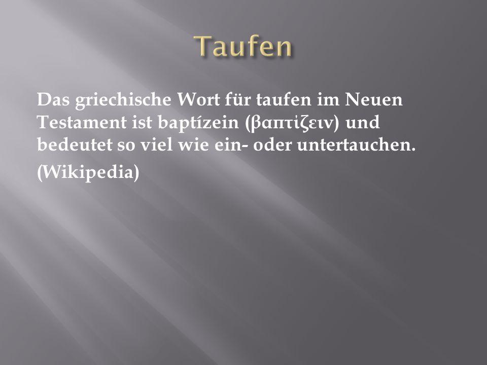 Taufen Das griechische Wort für taufen im Neuen Testament ist baptízein (βαπτίζειν) und bedeutet so viel wie ein- oder untertauchen.