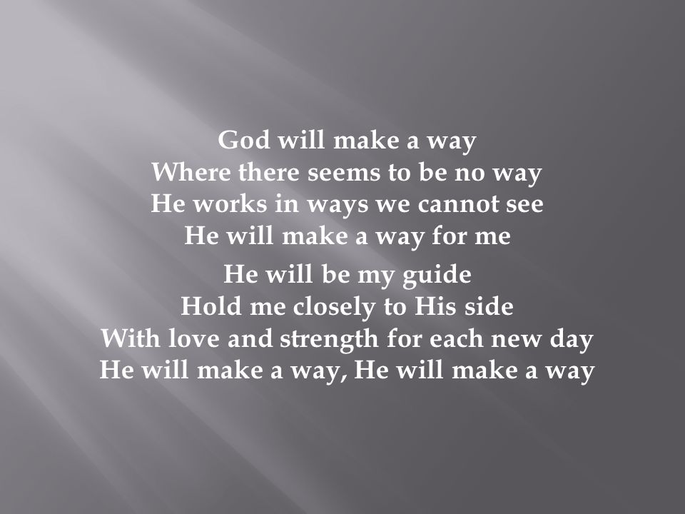 God will make a way Where there seems to be no way He works in ways we cannot see He will make a way for me He will be my guide Hold me closely to His side With love and strength for each new day He will make a way, He will make a way