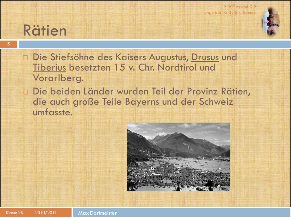 Rätien Die Stiefsöhne des Kaisers Augustus, Drusus und Tiberius besetzten 15 v. Chr. Nordtirol und Vorarlberg.
