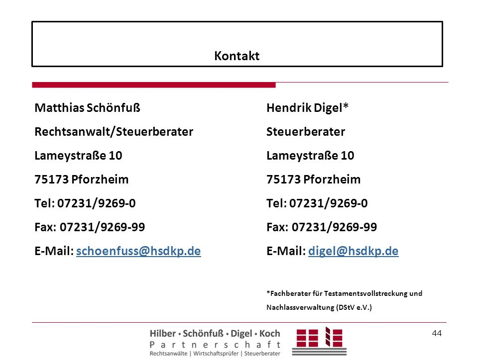 Kontakt Matthias Schönfuß Rechtsanwalt/Steuerberater Lameystraße 10 75173 Pforzheim Tel: 07231/9269-0 Fax: 07231/9269-99 E-Mail: schoenfuss@hsdkp.de