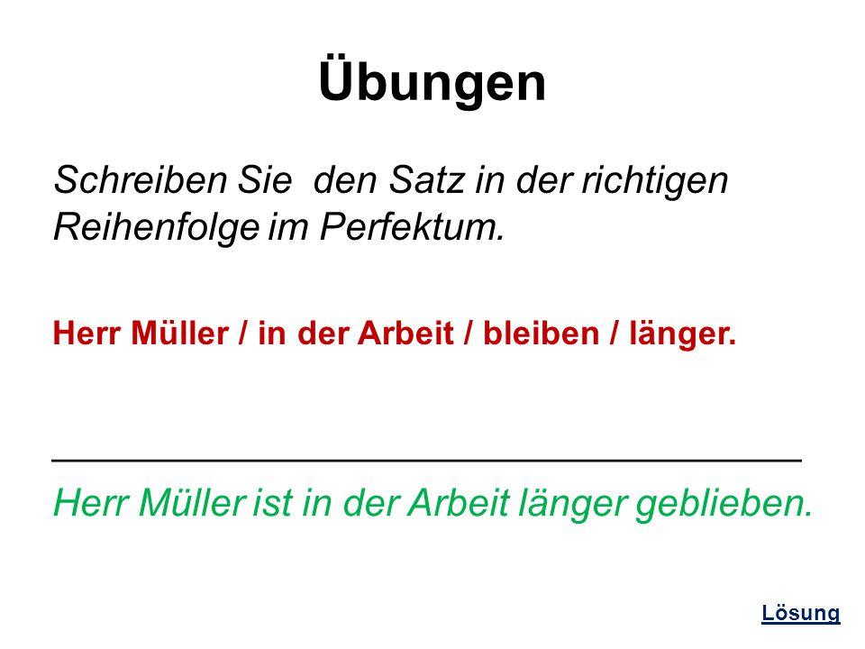 Übungen Schreiben Sie den Satz in der richtigen Reihenfolge im Perfektum. Herr Müller / in der Arbeit / bleiben / länger.