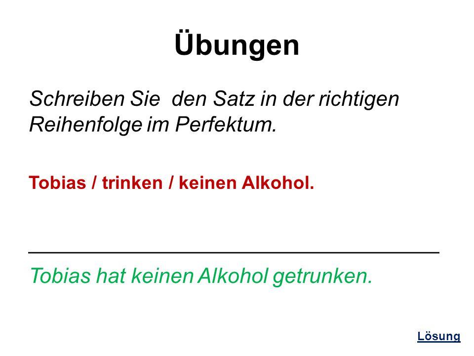 Übungen Schreiben Sie den Satz in der richtigen Reihenfolge im Perfektum. Tobias / trinken / keinen Alkohol.