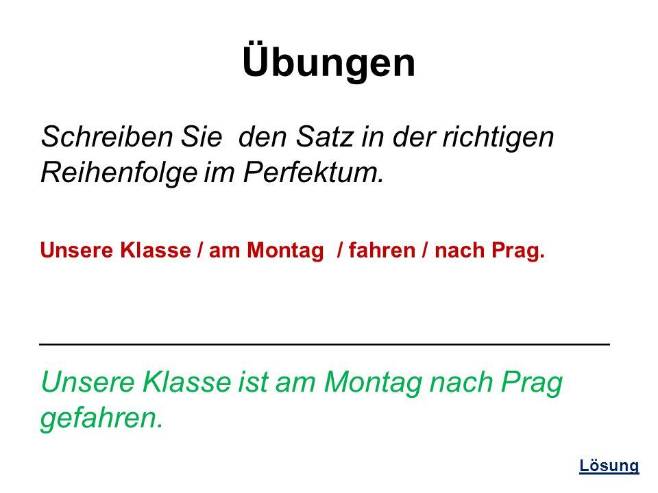 Übungen Schreiben Sie den Satz in der richtigen Reihenfolge im Perfektum. Unsere Klasse / am Montag / fahren / nach Prag.