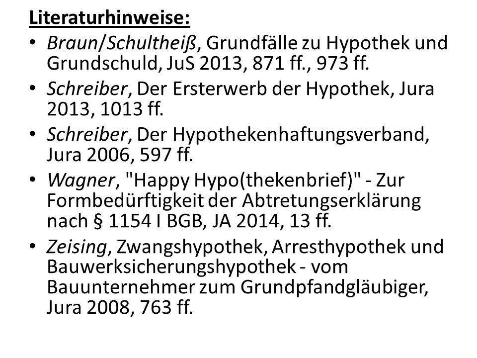 Literaturhinweise: Braun/Schultheiß, Grundfälle zu Hypothek und Grundschuld, JuS 2013, 871 ff., 973 ff.