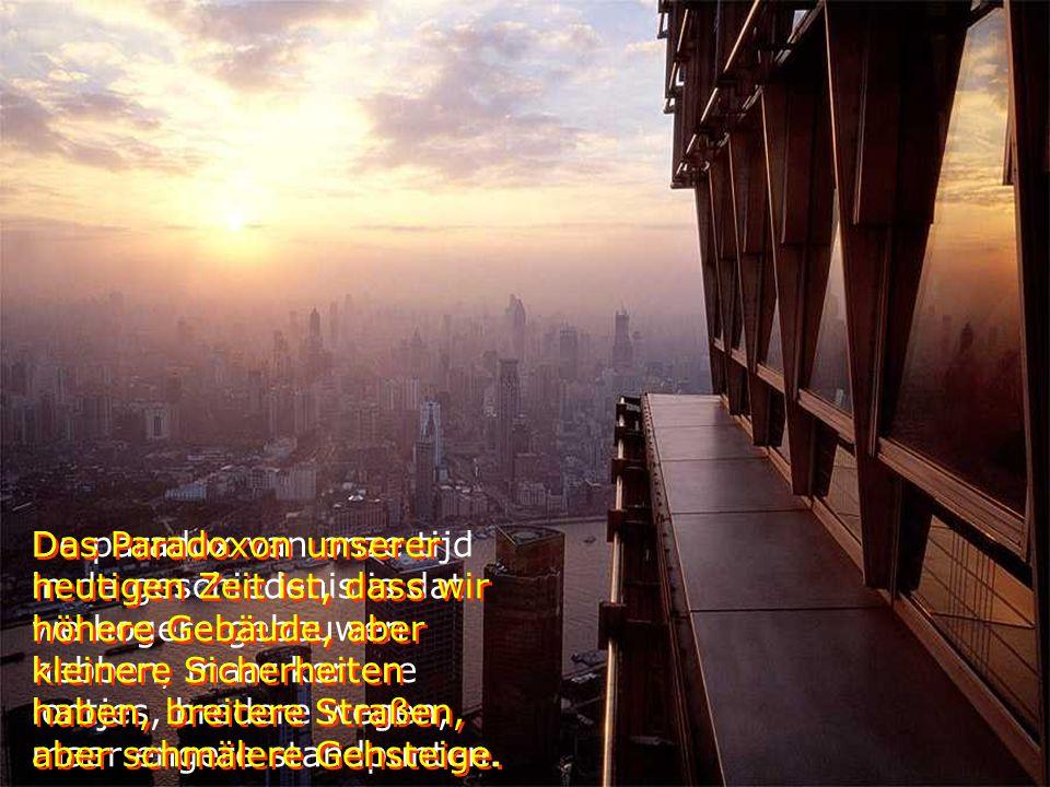 Das Paradoxon unserer heutigen Zeit ist, dass wir höhere Gebäude, aber kleinere Sicherheiten haben, breitere Straßen, aber schmälere Gehsteige.