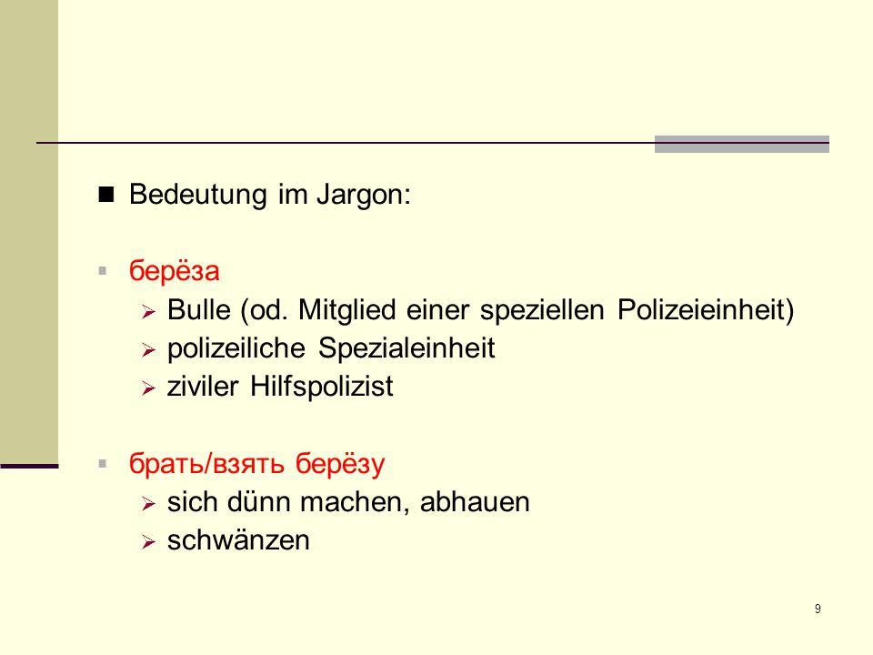 Bedeutung im Jargon: берëза. Bulle (od. Mitglied einer speziellen Polizeieinheit) polizeiliche Spezialeinheit.