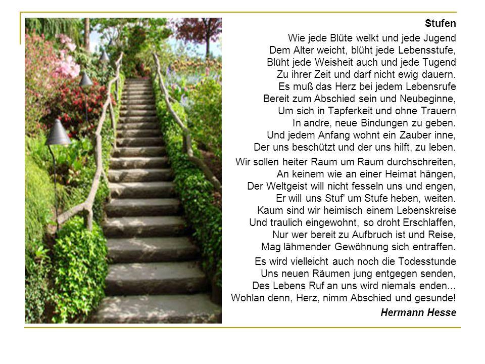 Stufen Wie jede Blüte welkt und jede Jugend Dem Alter weicht, blüht jede Lebensstufe, Blüht jede Weisheit auch und jede Tugend Zu ihrer Zeit und darf nicht ewig dauern.