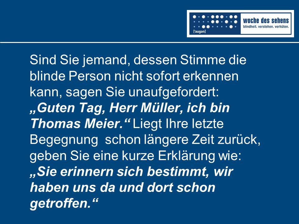 """Sind Sie jemand, dessen Stimme die blinde Person nicht sofort erkennen kann, sagen Sie unaufgefordert: """"Guten Tag, Herr Müller, ich bin Thomas Meier. Liegt Ihre letzte Begegnung schon längere Zeit zurück, geben Sie eine kurze Erklärung wie: """"Sie erinnern sich bestimmt, wir haben uns da und dort schon getroffen."""