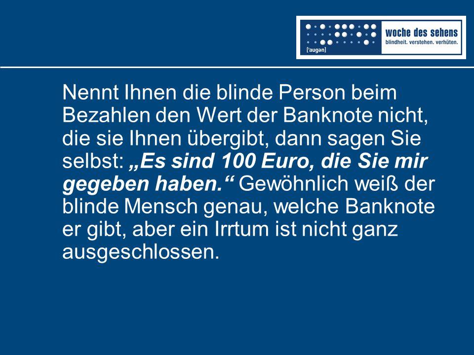 """Nennt Ihnen die blinde Person beim Bezahlen den Wert der Banknote nicht, die sie Ihnen übergibt, dann sagen Sie selbst: """"Es sind 100 Euro, die Sie mir gegeben haben. Gewöhnlich weiß der blinde Mensch genau, welche Banknote er gibt, aber ein Irrtum ist nicht ganz ausgeschlossen."""