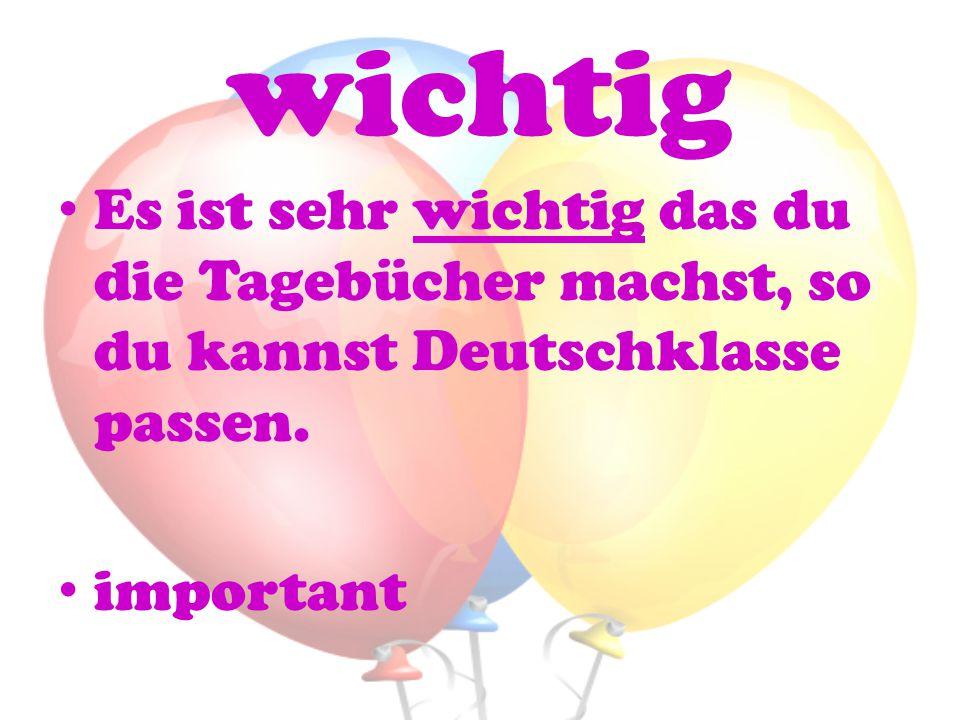 wichtig Es ist sehr wichtig das du die Tagebücher machst, so du kannst Deutschklasse passen.
