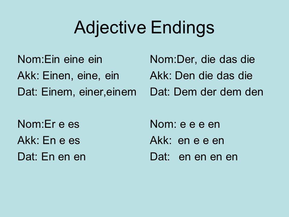 Adjective Endings Nom:Ein eine ein Akk: Einen, eine, ein Dat: Einem, einer,einem Nom:Er e es Akk: En e es Dat: En en en