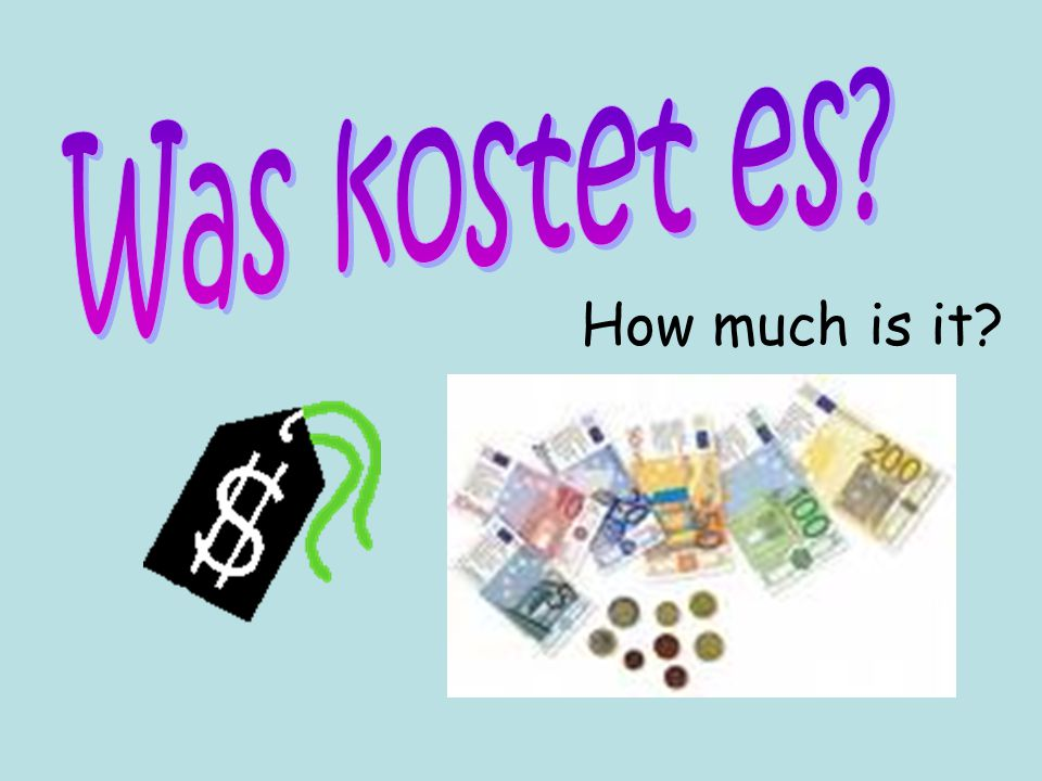 Was kostet es How much is it