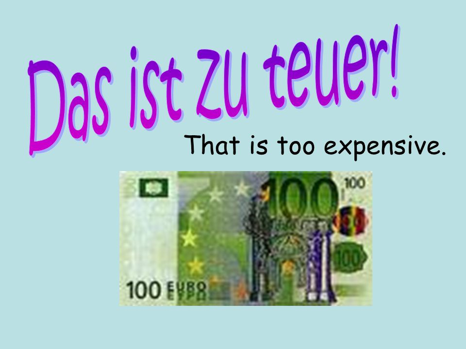 Das ist zu teuer! That is too expensive.