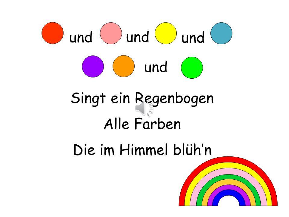 und und und und Singt ein Regenbogen Alle Farben Die im Himmel blüh'n
