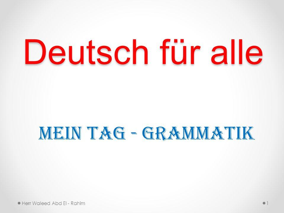 Deutsch für alle Mein Tag - Grammatik Herr Waleed Abd El - Rahim