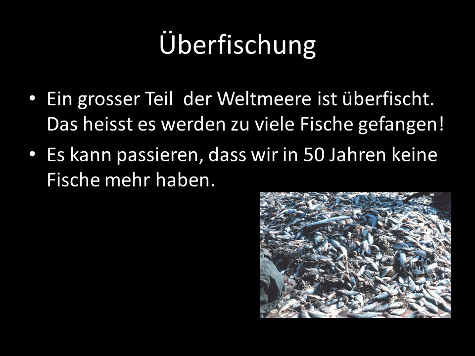 Überfischung Ein grosser Teil der Weltmeere ist überfischt. Das heisst es werden zu viele Fische gefangen!