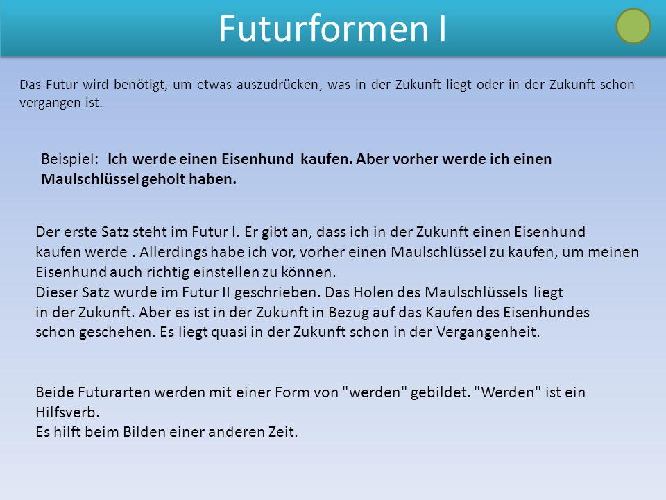 Futurformen I Das Futur wird benötigt, um etwas auszudrücken, was in der Zukunft liegt oder in der Zukunft schon vergangen ist.