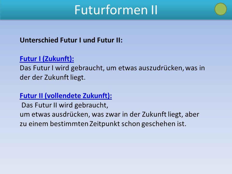 Futurformen II Unterschied Futur I und Futur II: Futur I (Zukunft):