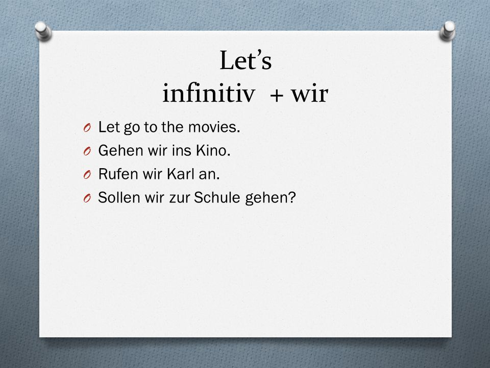 Let's infinitiv + wir Let go to the movies. Gehen wir ins Kino.