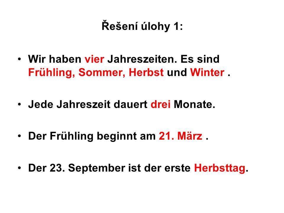 Řešení úlohy 1: Wir haben vier Jahreszeiten. Es sind Frühling, Sommer, Herbst und Winter . Jede Jahreszeit dauert drei Monate.