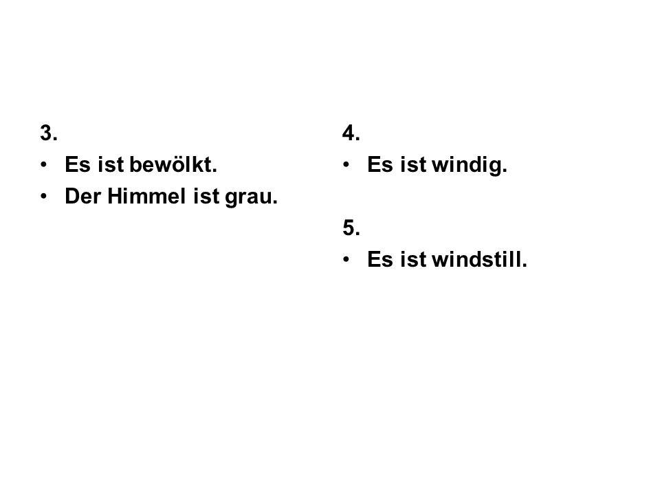 3. Es ist bewölkt. Der Himmel ist grau. 4. Es ist windig. 5. Es ist windstill.