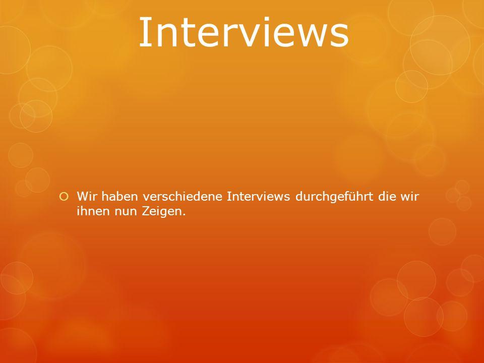 Interviews Wir haben verschiedene Interviews durchgeführt die wir ihnen nun Zeigen.